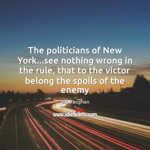The politicians of New York…see nothing wrong in the rule, that Bill Vaughan Picture Quote