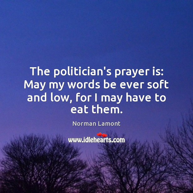 The politician's prayer is: May my words be ever soft and low, for I may have to eat them. Norman Lamont Picture Quote
