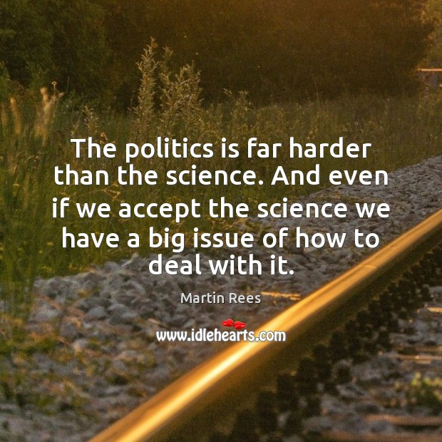 The politics is far harder than the science. And even if we Martin Rees Picture Quote