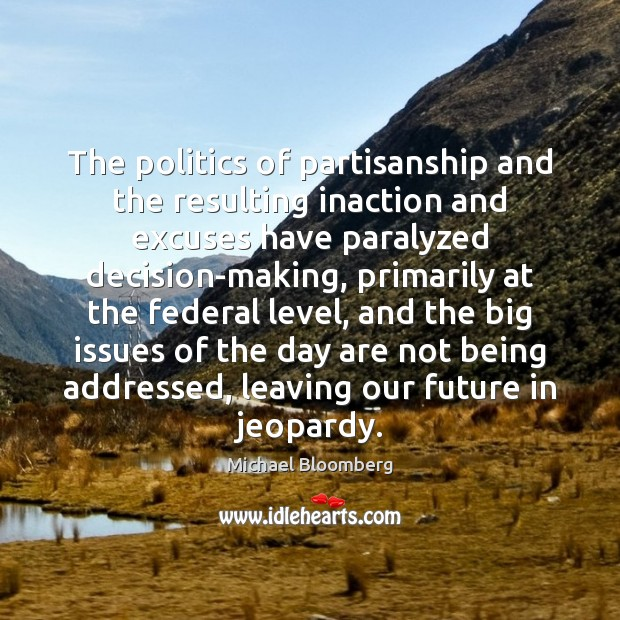 The politics of partisanship and the resulting inaction and excuses have paralyzed Michael Bloomberg Picture Quote