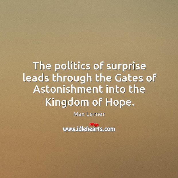 The politics of surprise leads through the gates of astonishment into the kingdom of hope. Max Lerner Picture Quote