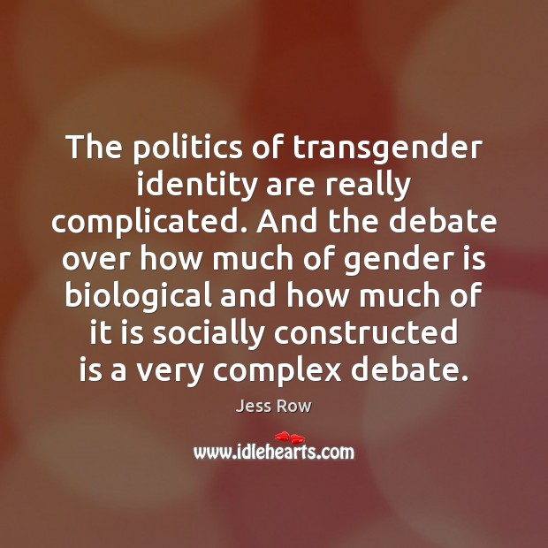 The politics of transgender identity are really complicated. And the debate over Jess Row Picture Quote