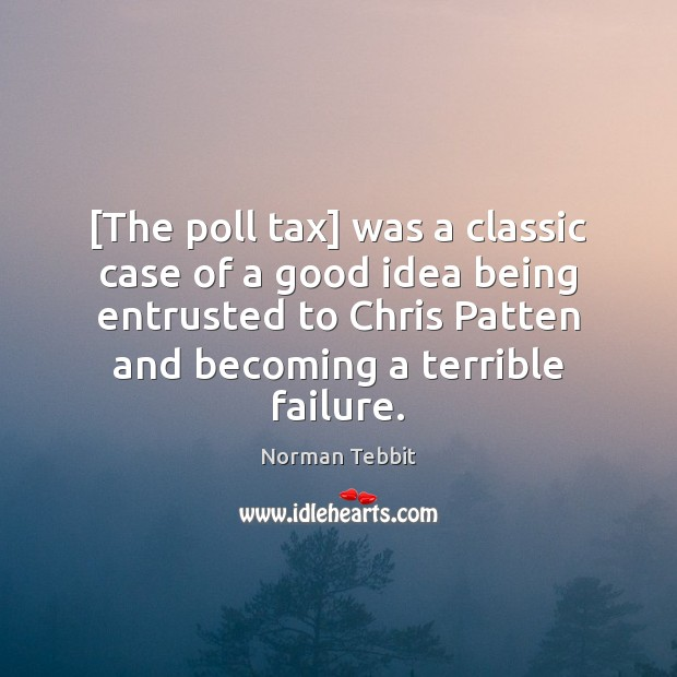 [The poll tax] was a classic case of a good idea being Norman Tebbit Picture Quote
