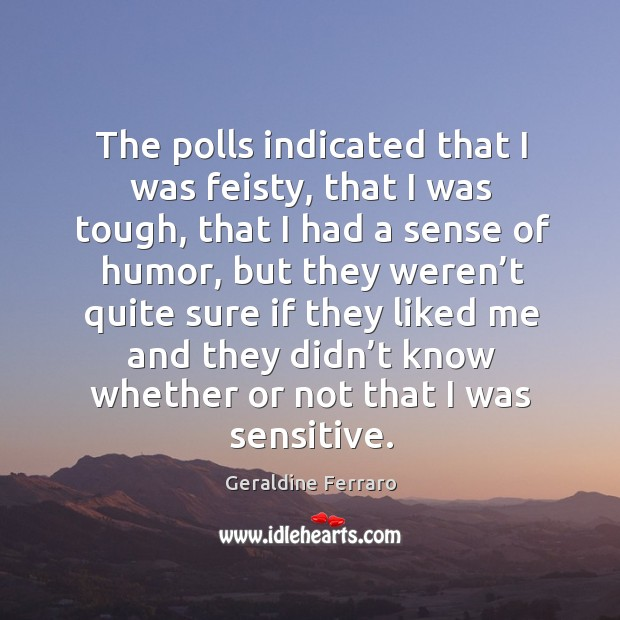 The polls indicated that I was feisty, that I was tough Geraldine Ferraro Picture Quote