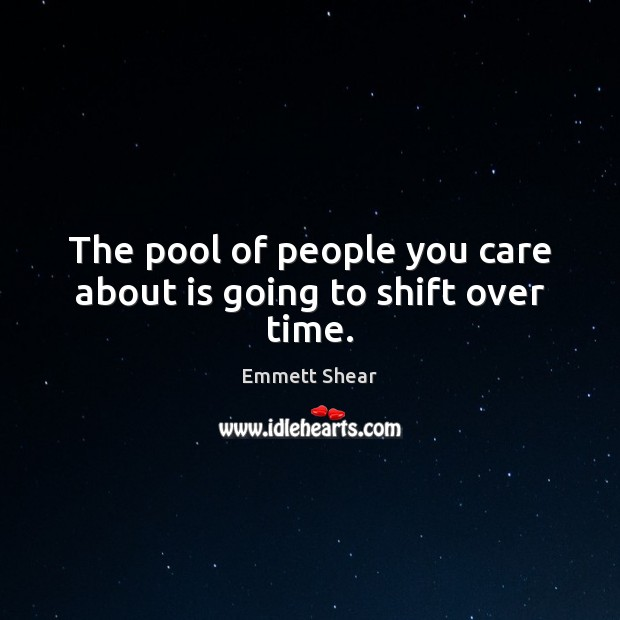 The pool of people you care about is going to shift over time. Emmett Shear Picture Quote