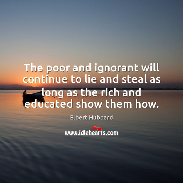 The poor and ignorant will continue to lie and steal as long Elbert Hubbard Picture Quote