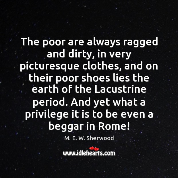 The poor are always ragged and dirty, in very picturesque clothes, and M. E. W. Sherwood Picture Quote