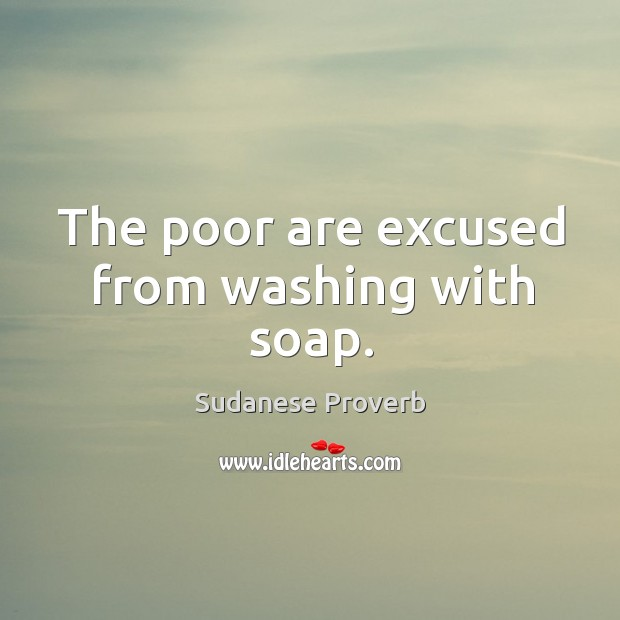 The poor are excused from washing with soap. Sudanese Proverbs Image