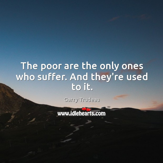 The poor are the only ones who suffer. And they're used to it. Garry Trudeau Picture Quote