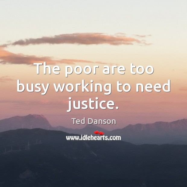 The poor are too busy working to need justice. Ted Danson Picture Quote