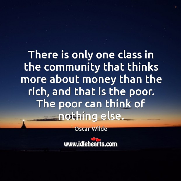 The poor can think of nothing else. Image