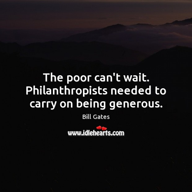 Image, The poor can't wait. Philanthropists needed to carry on being generous.