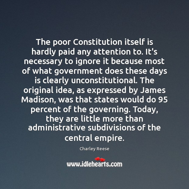 The poor Constitution itself is hardly paid any attention to. It's necessary Charley Reese Picture Quote