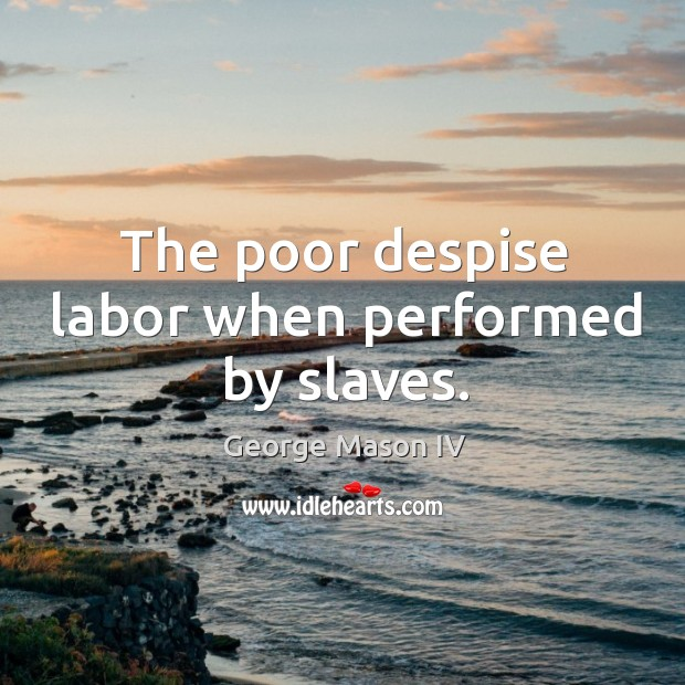The poor despise labor when performed by slaves. Image