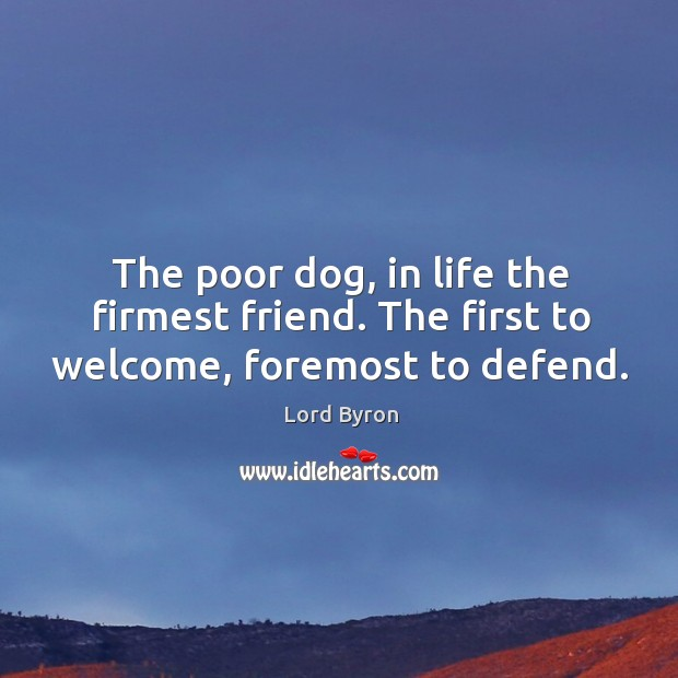 Image, The poor dog, in life the firmest friend. The first to welcome, foremost to defend.