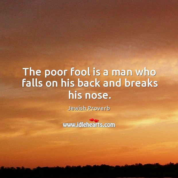 The poor fool is a man who falls on his back and breaks his nose. Jewish Proverbs Image