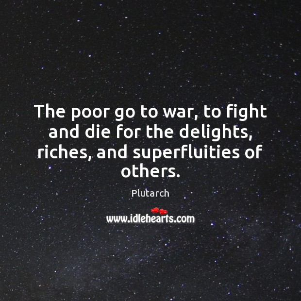 The poor go to war, to fight and die for the delights, Image