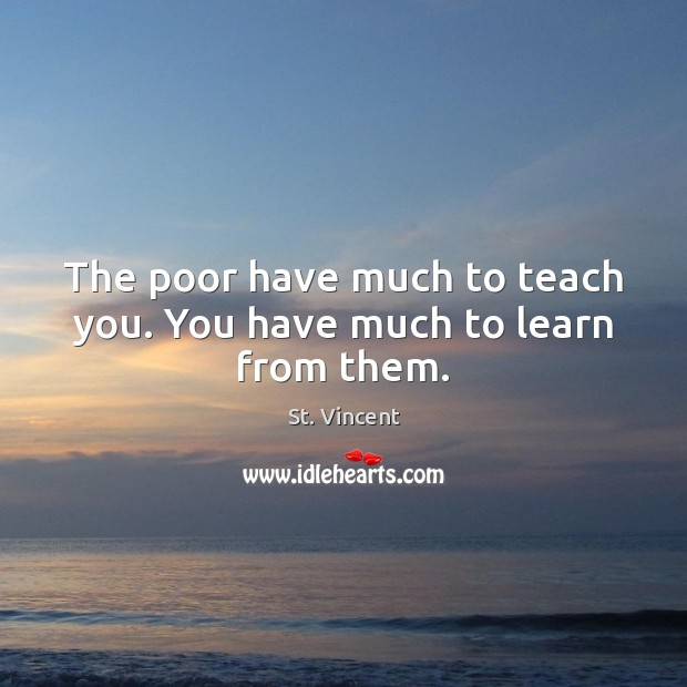 Image, The poor have much to teach you. You have much to learn from them.