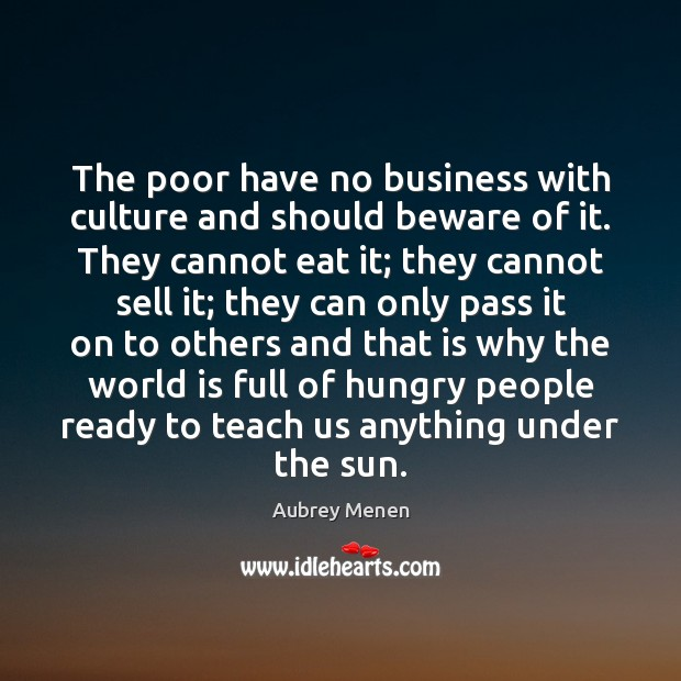 Image, The poor have no business with culture and should beware of it.
