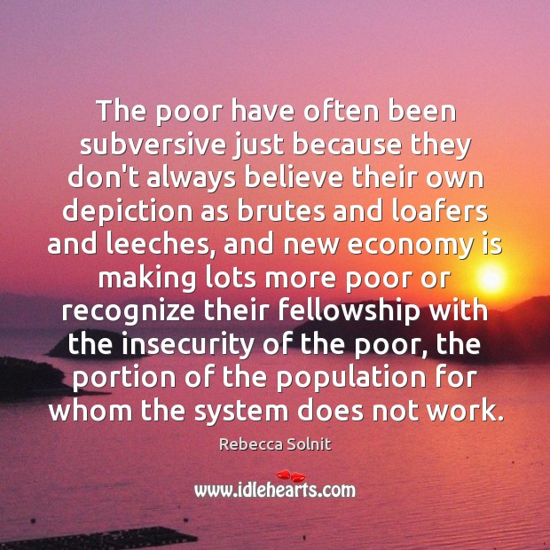 The poor have often been subversive just because they don't always believe Rebecca Solnit Picture Quote