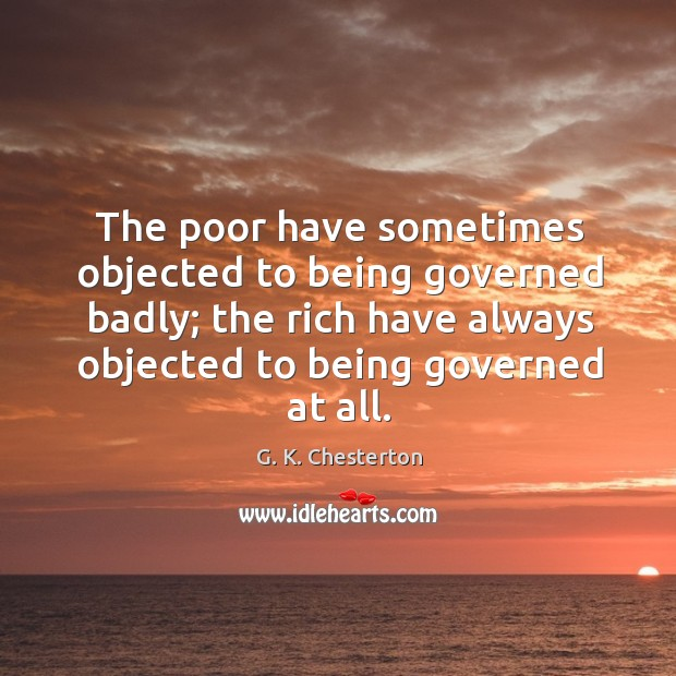 The poor have sometimes objected to being governed badly; the rich have always objected to being governed at all. G. K. Chesterton Picture Quote