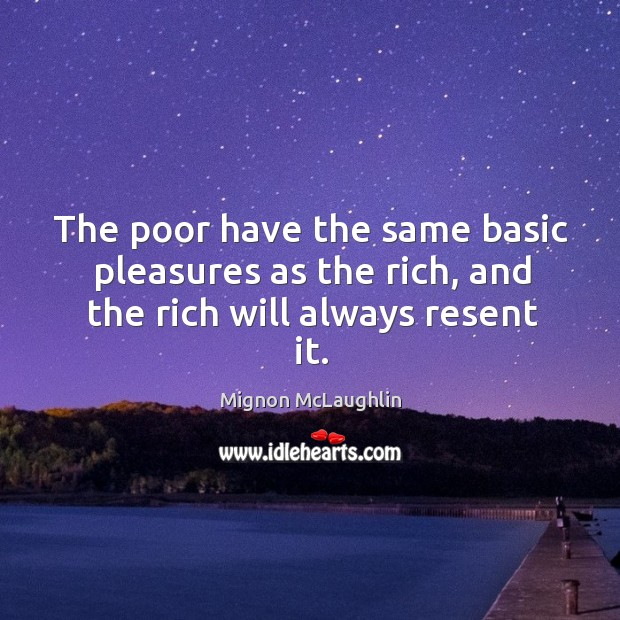 The poor have the same basic pleasures as the rich, and the rich will always resent it. Image
