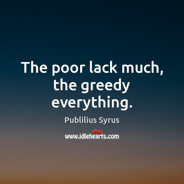 The poor lack much, the greedy everything. Image