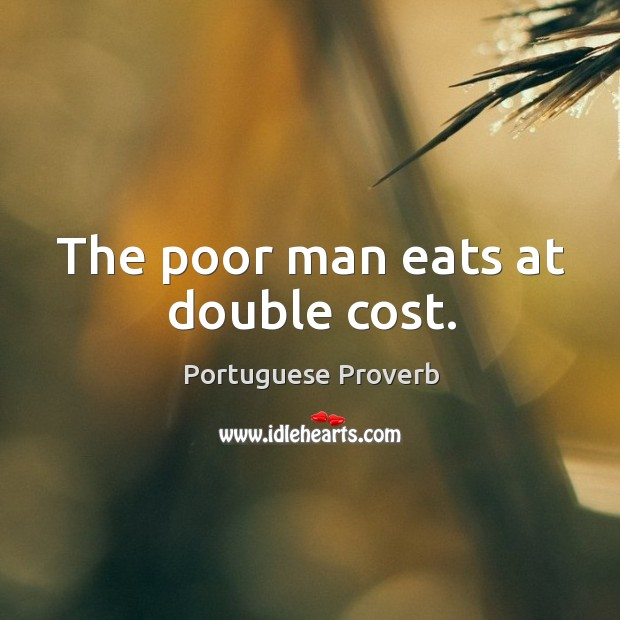 The poor man eats at double cost. Image