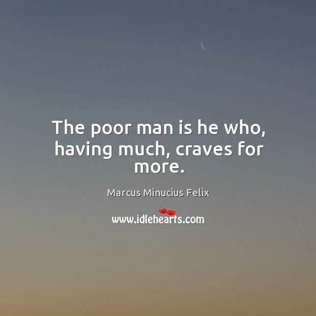 The poor man is he who, having much, craves for more. Image