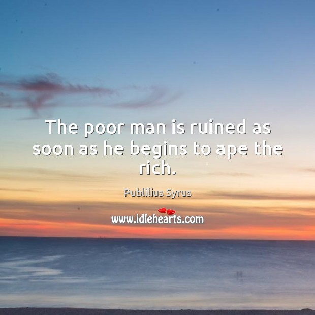 The poor man is ruined as soon as he begins to ape the rich. Publilius Syrus Picture Quote