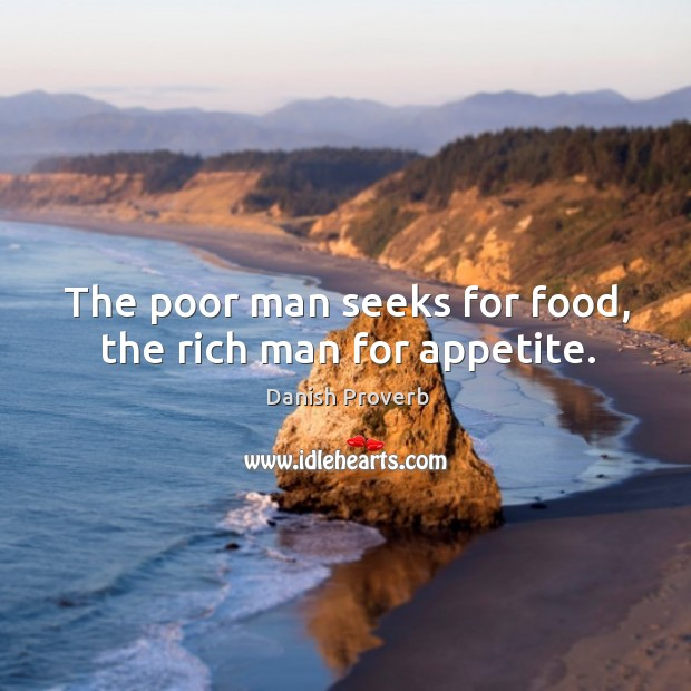 Image, The poor man seeks for food, the rich man for appetite.