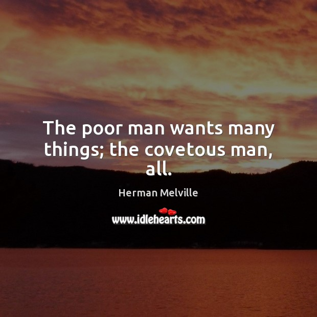 The poor man wants many things; the covetous man, all. Herman Melville Picture Quote