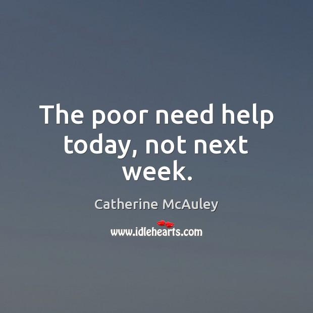 The poor need help today, not next week. Image