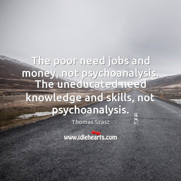 Image, The poor need jobs and money, not psychoanalysis. The uneducated need knowledge