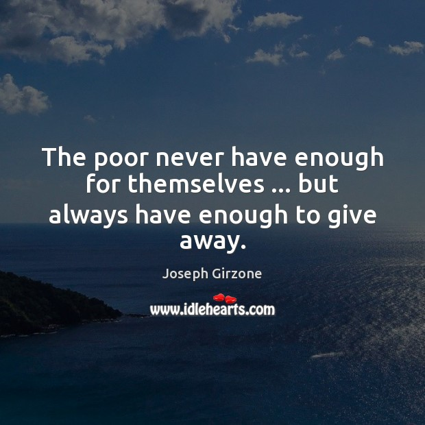 The poor never have enough for themselves … but always have enough to give away. Image