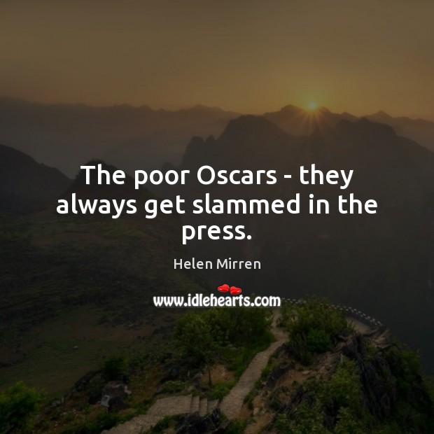 The poor Oscars – they always get slammed in the press. Helen Mirren Picture Quote