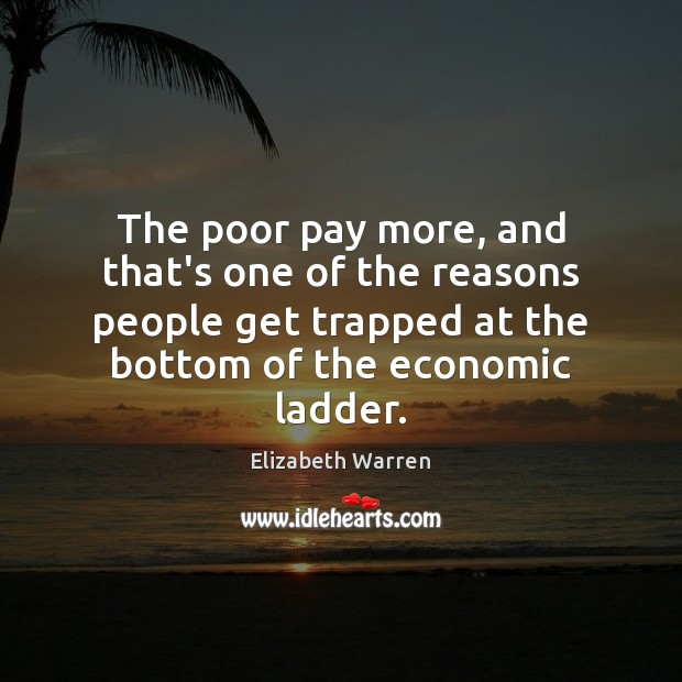 The poor pay more, and that's one of the reasons people get Elizabeth Warren Picture Quote