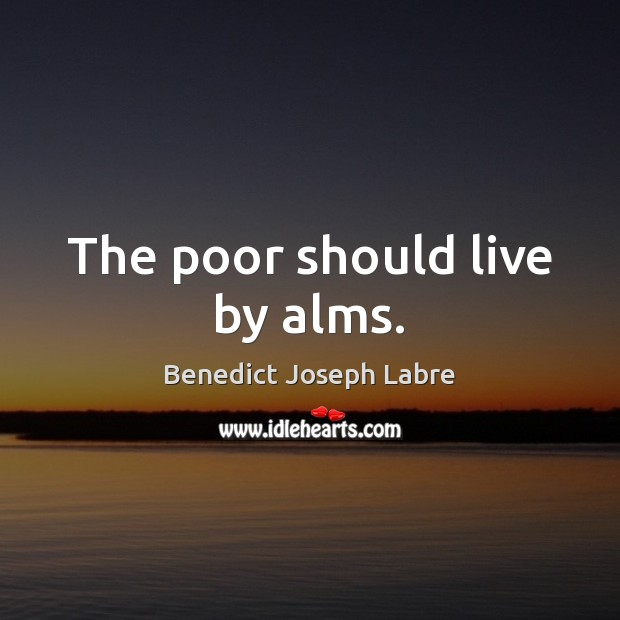 The poor should live by alms. Image
