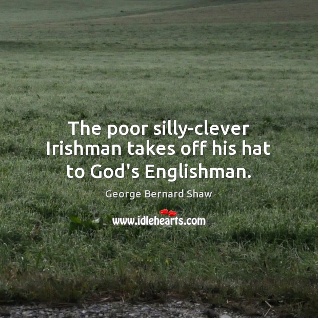 Image, The poor silly-clever Irishman takes off his hat to God's Englishman.