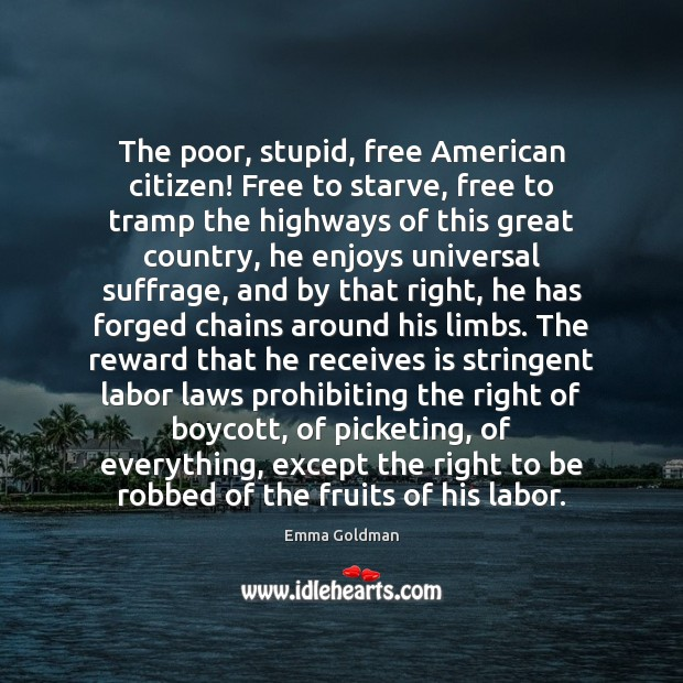 The poor, stupid, free American citizen! Free to starve, free to tramp Emma Goldman Picture Quote