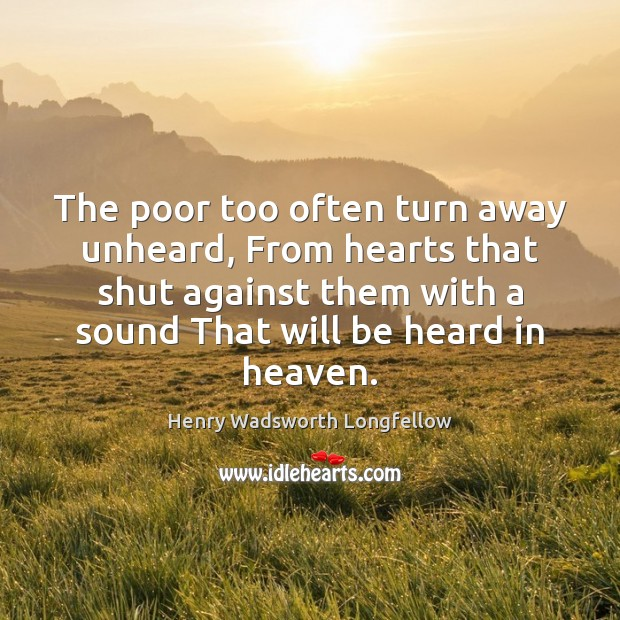 The poor too often turn away unheard, From hearts that shut against Image