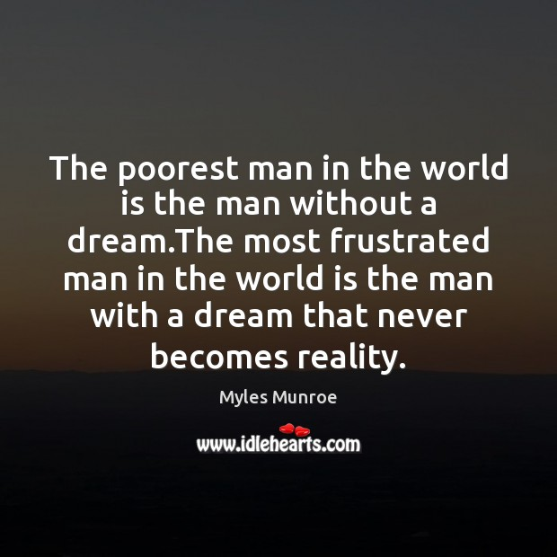 The poorest man in the world is the man without a dream. Myles Munroe Picture Quote