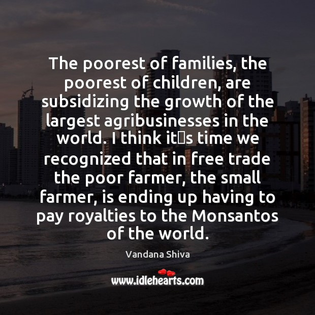 The poorest of families, the poorest of children, are subsidizing the growth Vandana Shiva Picture Quote