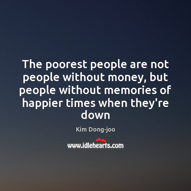 The poorest people are not people without money, but people without memories Image