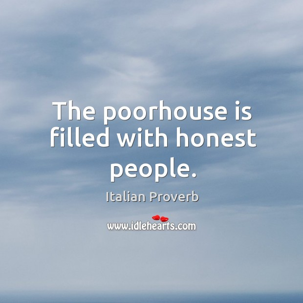 The poorhouse is filled with honest people. Image
