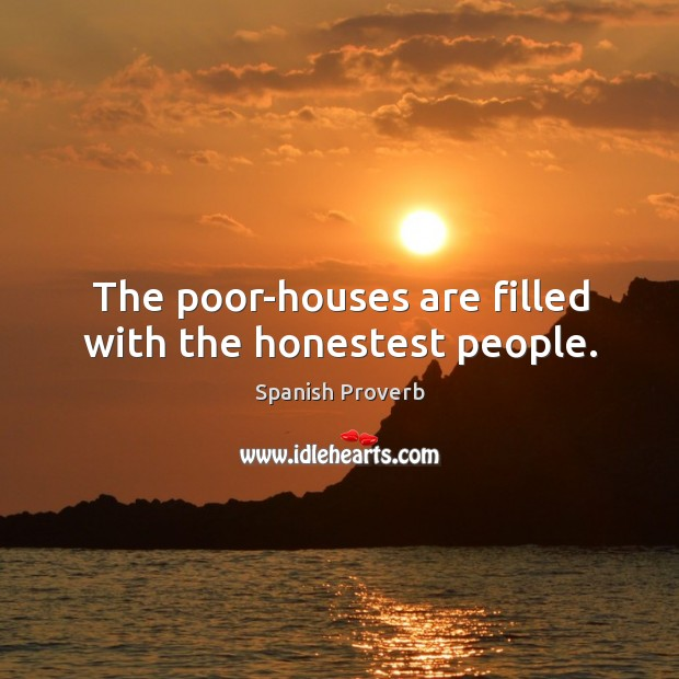 Image, The poor-houses are filled with the honestest people.