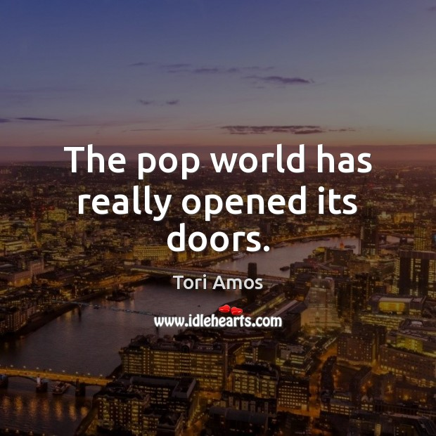 The pop world has really opened its doors. Tori Amos Picture Quote