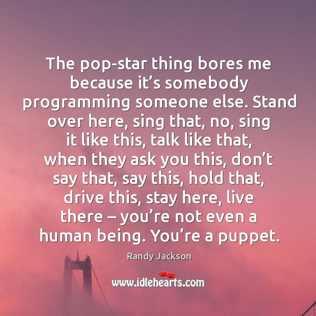 The pop-star thing bores me because it's somebody programming someone else. Randy Jackson Picture Quote