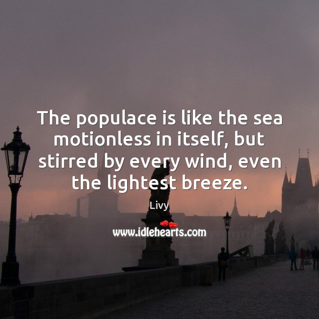 The populace is like the sea motionless in itself, but stirred by Livy Picture Quote