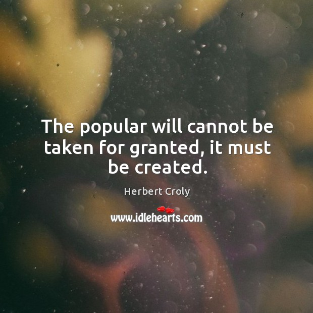 The popular will cannot be taken for granted, it must be created. Herbert Croly Picture Quote